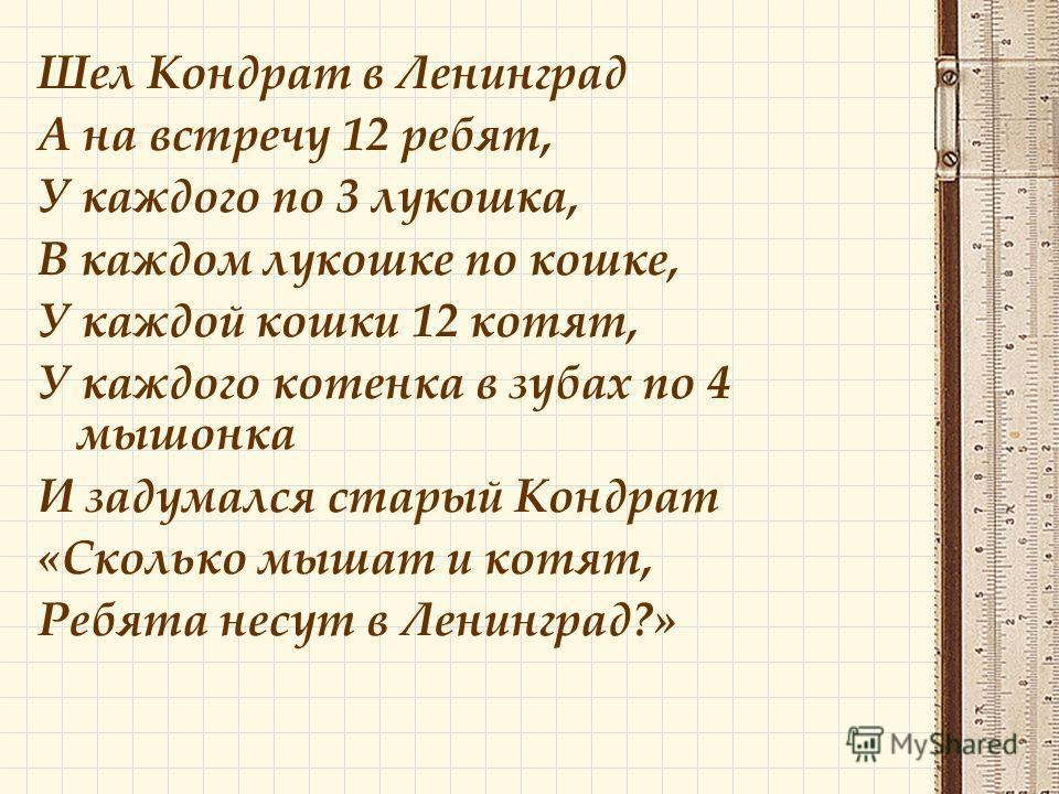 Шел Кондрат в Ленинград А на встречу 12 ребят, У каждого по 3 лукошка, В каждом лукошке по кошке, У каждой кошки 12 котят, У каждого котенка в зубах по 4 мышонка И задумался старый Кондрат «Сколько мышат и котят, Ребята несут в Ленинград?»