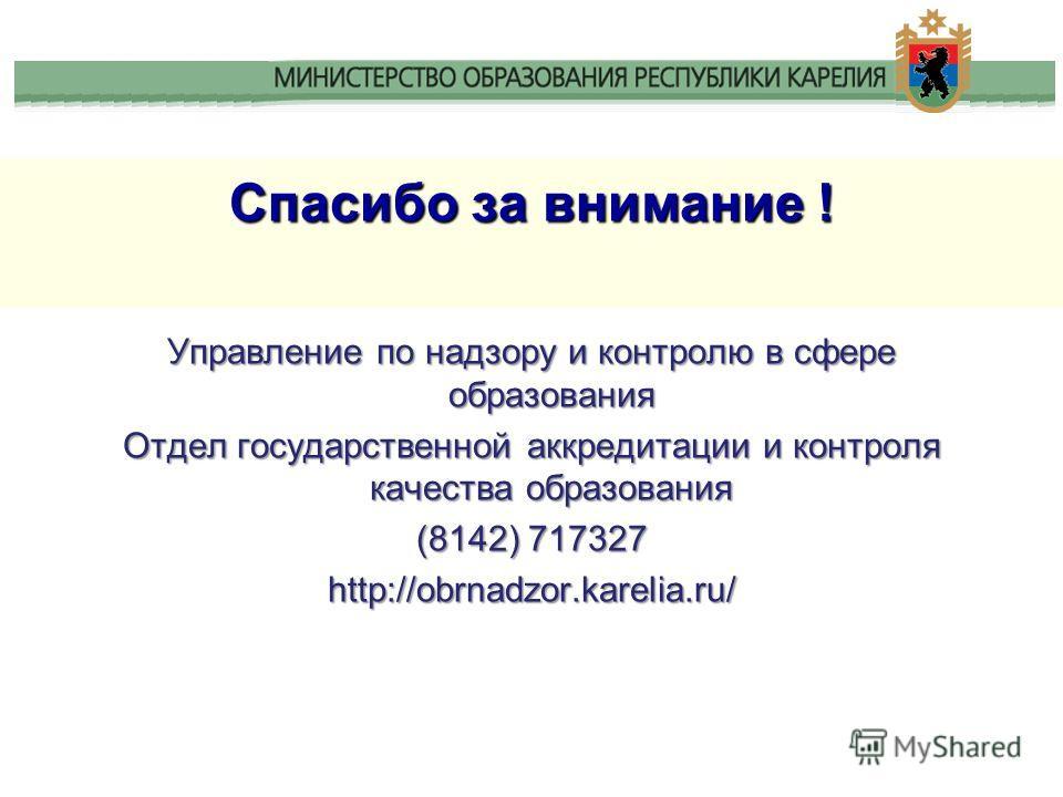 Спасибо за внимание ! Управление по надзору и контролю в сфере образования Отдел государственной аккредитации и контроля качества образования (8142) 717327 http://obrnadzor.karelia.ru/