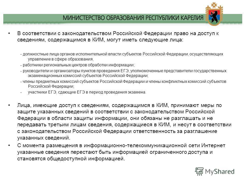 В соответствии с законодательством Российской Федерации право на доступ к сведениям, содержащимся в КИМ, могут иметь следующие лица: - должностные лица органов исполнительной власти субъектов Российской Федерации, осуществляющих управление в сфере об