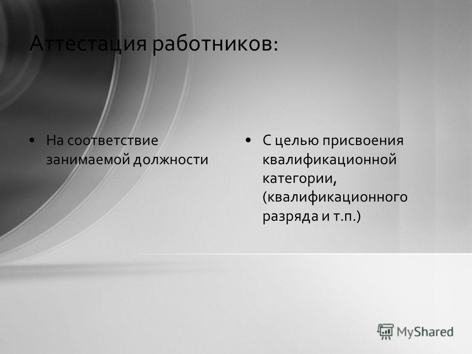 Аттестация работников: На соответствие занимаемой должности С целью присвоения квалификационной категории, (квалификационного разряда и т.п.)