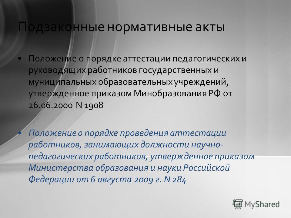 Подзаконные нормативные акты Положение о порядке аттестации педагогических и руководящих работников государственных и муниципальных образовательных учреждений, утвержденное приказом Минобразования РФ от 26.06.2000 N 1908 Положение о порядке проведени