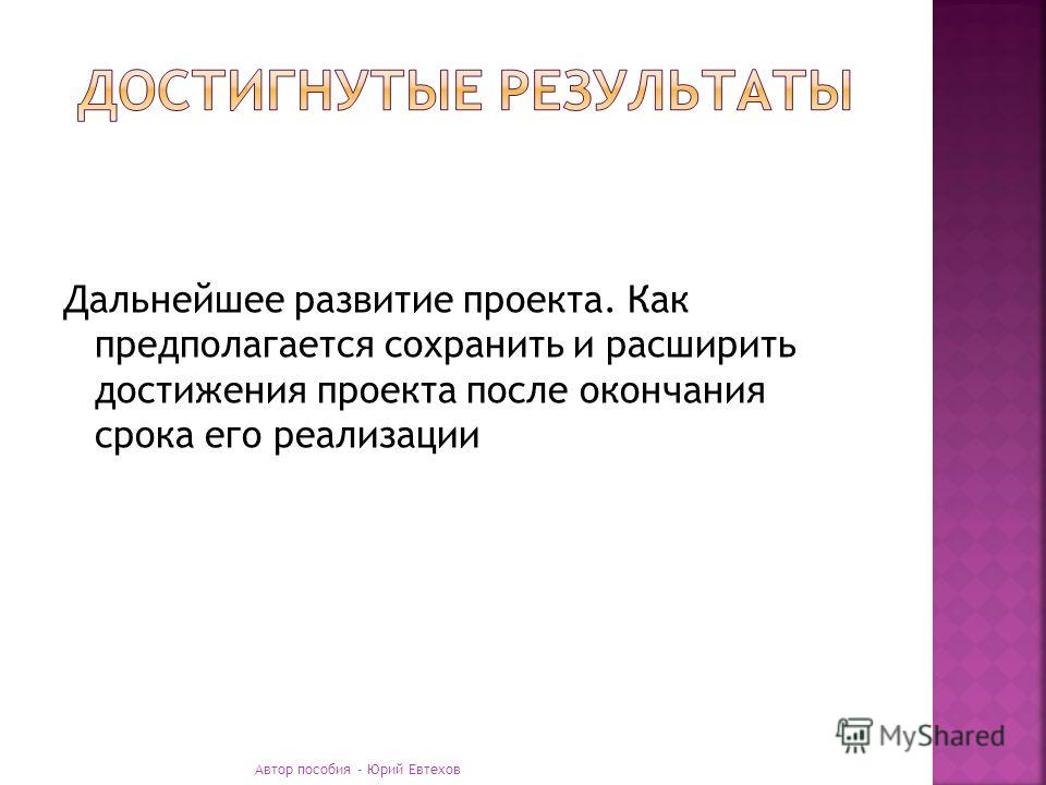 Дальнейшее развитие проекта. Как предполагается сохранить и расширить достижения проекта после окончания срока его реализации Автор пособия - Юрий Евтехов
