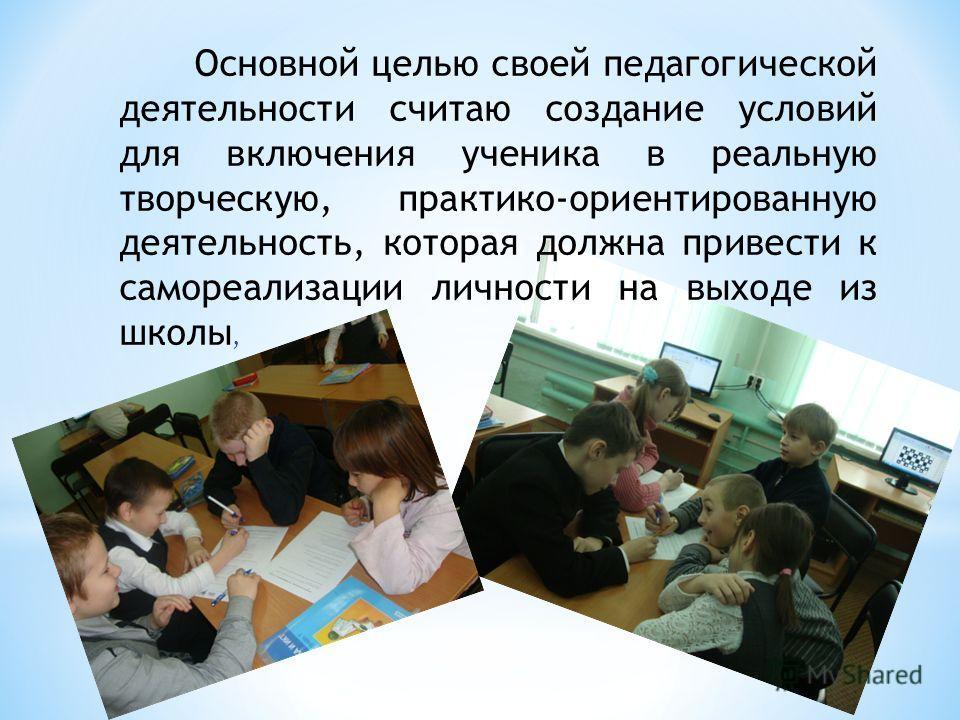 Основной целью своей педагогической деятельности считаю создание условий для включения ученика в реальную творческую, практико-ориентированную деятельность, которая должна привести к самореализации личности на выходе из школы,