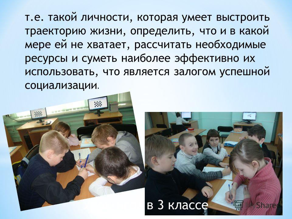 Урок-игра в 3 классе т.е. такой личности, которая умеет выстроить траекторию жизни, определить, что и в какой мере ей не хватает, рассчитать необходимые ресурсы и суметь наиболее эффективно их использовать, что является залогом успешной социализации.