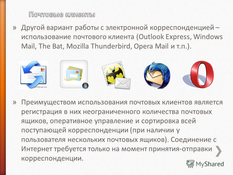 » Другой вариант работы с электронной корреспонденцией – использование почтового клиента (Outlook Express, Windows Mail, The Bat, Mozilla Thunderbird, Opera Mail и т.п.). » Преимуществом использования почтовых клиентов является регистрация в них неог