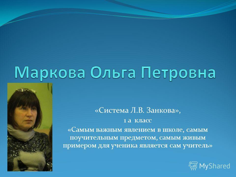 «Система Л.В. Занкова», 1 а класс «Самым важным явлением в школе, самым поучительным предметом, самым живым примером для ученика является сам учитель»