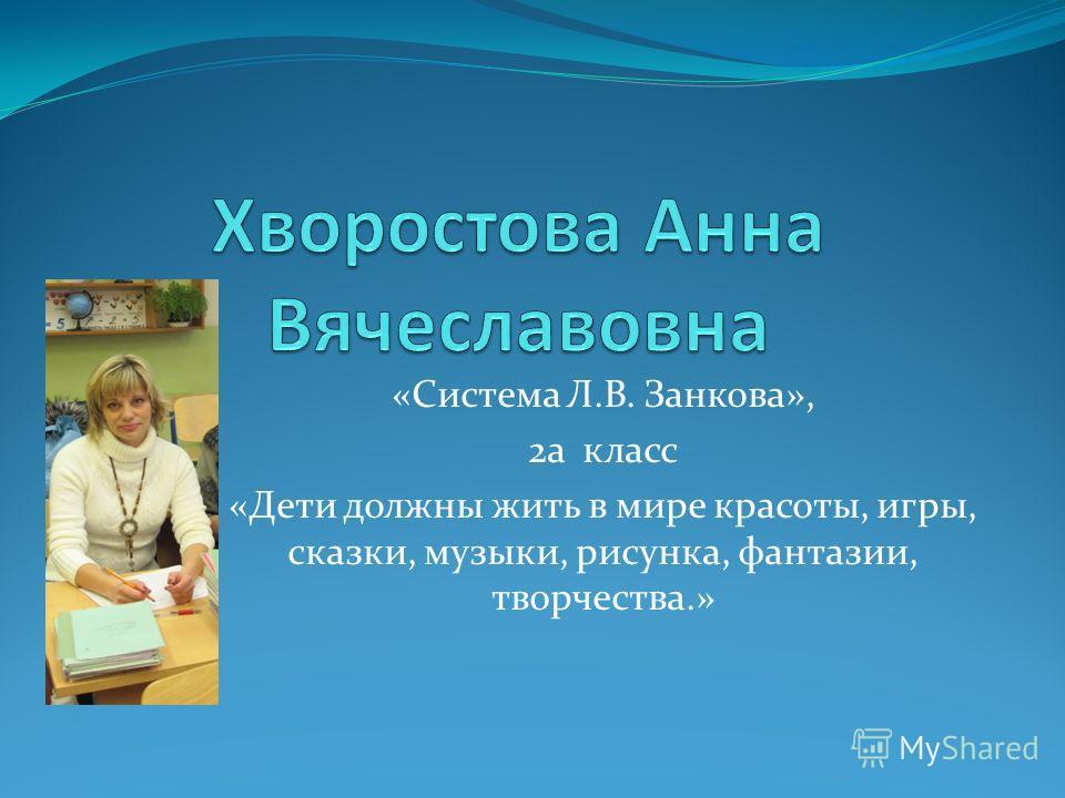 «Система Л.В. Занкова», 2а класс «Дети должны жить в мире красоты, игры, сказки, музыки, рисунка, фантазии, творчества.»
