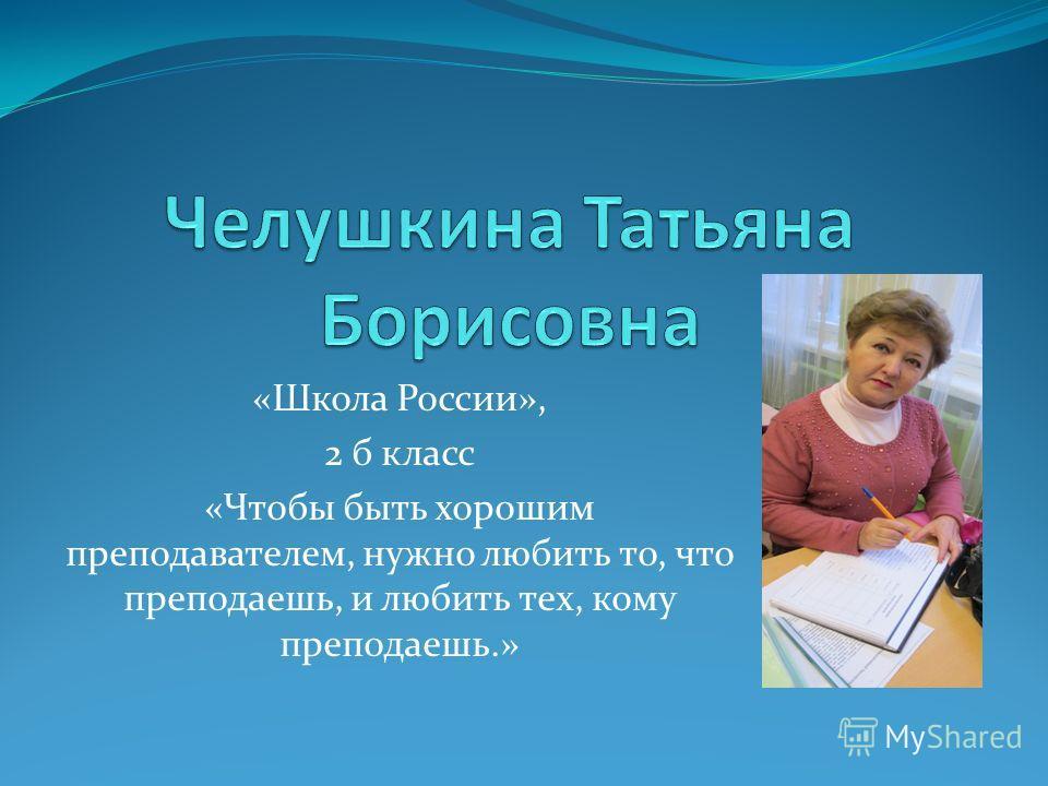 «Школа России», 2 б класс «Чтобы быть хорошим преподавателем, нужно любить то, что преподаешь, и любить тех, кому преподаешь.»