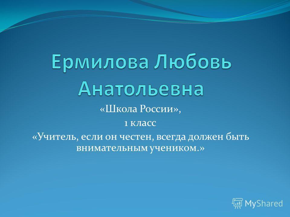 «Школа России», 1 класс «Учитель, если он честен, всегда должен быть внимательным учеником.»