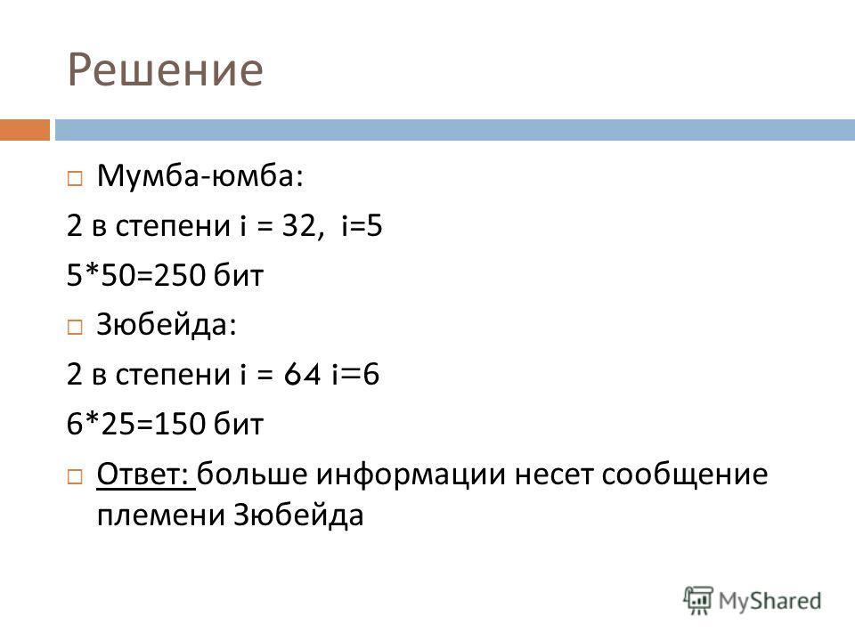 Решение Мумба - юмба : 2 в степени i = 32, i=5 5*50=250 бит Зюбейда : 2 в степени i = 64 i=6 6*25=150 бит Ответ : больше информации несет сообщение племени Зюбейда