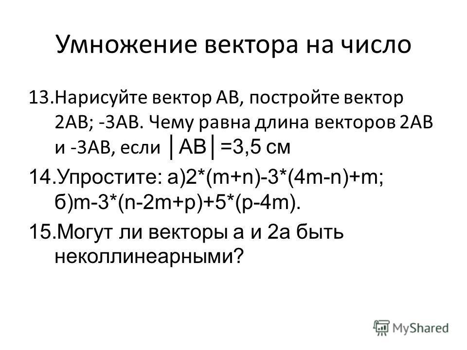 Умножение вектора на число 13.Нарисуйте вектор АВ, постройте вектор 2АВ; -3АВ. Чему равна длина векторов 2АВ и -3АВ, если АВ=3,5 см 14.Упростите: a)2*(m+n)-3*(4m-n)+m; б)m-3*(n-2m+p)+5*(p-4m). 15.Могут ли векторы а и 2а быть неколлинеарными?