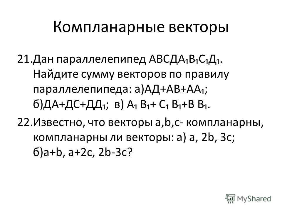 Компланарные векторы 21.Дан параллелепипед АВСДАВСД. Найдите сумму векторов по правилу параллелепипеда: а)АД+АВ+АА; б)ДА+ДС+ДД; в) А В+ С В+В В. 22.Известно, что векторы а,b,с- компланарны, компланарны ли векторы: а) а, 2b, 3с; б)а+b, а+2с, 2b-3с?