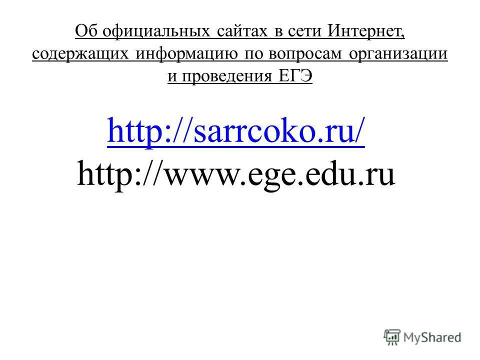 Об официальных сайтах в сети Интернет, содержащих информацию по вопросам организации и проведения ЕГЭ http://sarrcoko.ru/ http://www.ege.edu.ru