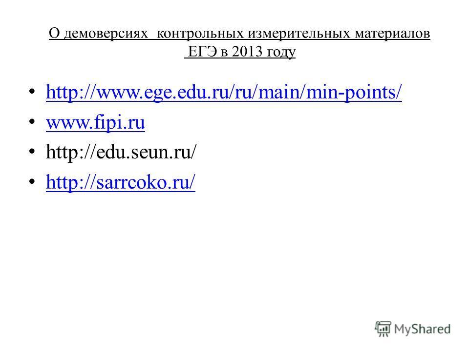 О демоверсиях контрольных измерительных материалов ЕГЭ в 2013 году http://www.ege.edu.ru/ru/main/min-points/ www.fipi.ru http://edu.seun.ru/ http://sarrcoko.ru/