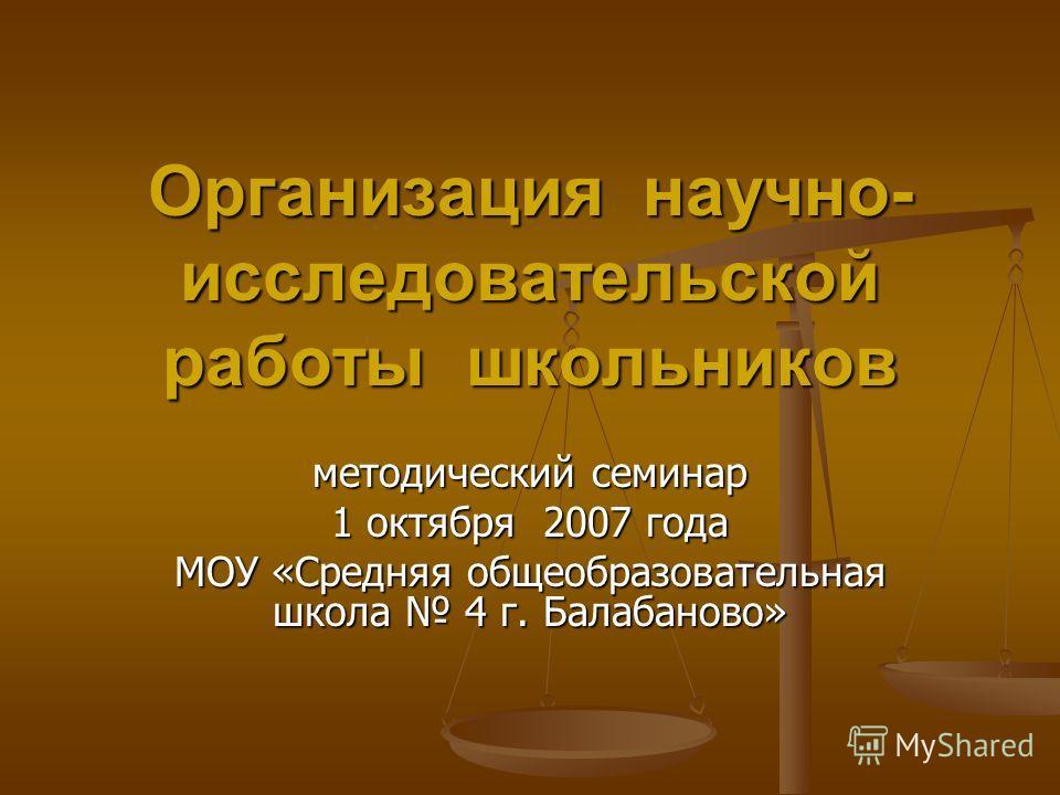 Организация научно- исследовательской работы школьников методический семинар 1 октября 2007 года МОУ «Средняя общеобразовательная школа 4 г. Балабаново»