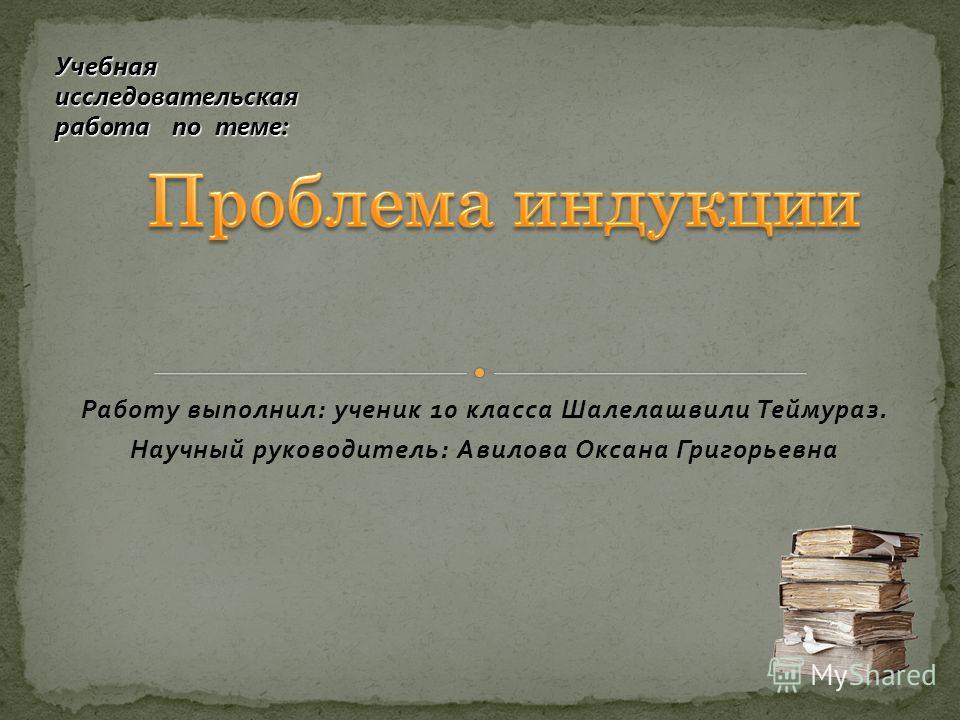 Работу выполнил: ученик 10 класса Шалелашвили Теймураз. Научный руководитель: Авилова Оксана Григорьевна Учебная исследовательская работа по теме: