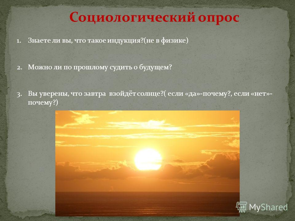 Социологический опрос 1.Знаете ли вы, что такое индукция?(не в физике) 2.Можно ли по прошлому судить о будущем? 3.Вы уверены, что завтра взойдёт солнце?( если «да»-почему?, если «нет»- почему?)