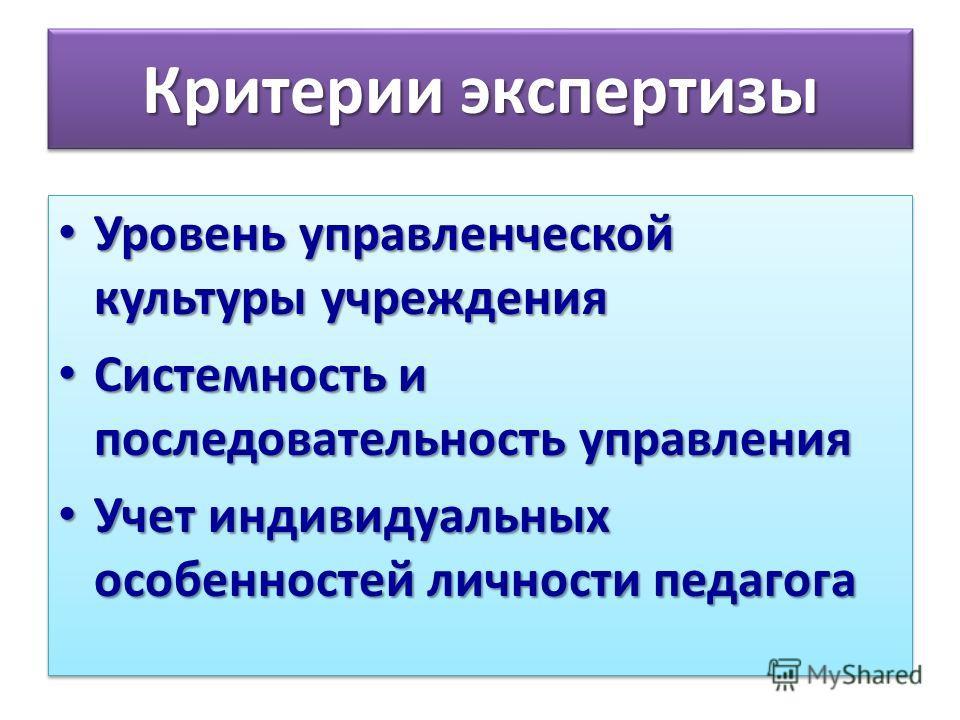 Критерии экспертизы Уровень управленческой культуры учреждения Уровень управленческой культуры учреждения Системность и последовательность управления Системность и последовательность управления Учет индивидуальных особенностей личности педагога Учет