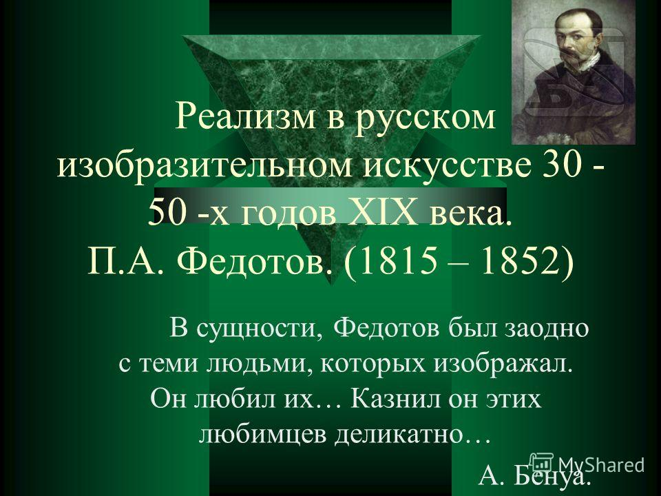 Реализм в русском изобразительном искусстве 30 - 50 -х годов XIX века. П.А. Федотов. (1815 – 1852) В сущности, Федотов был заодно с теми людьми, которых изображал. Он любил их… Казнил он этих любимцев деликатно… А. Бенуа.