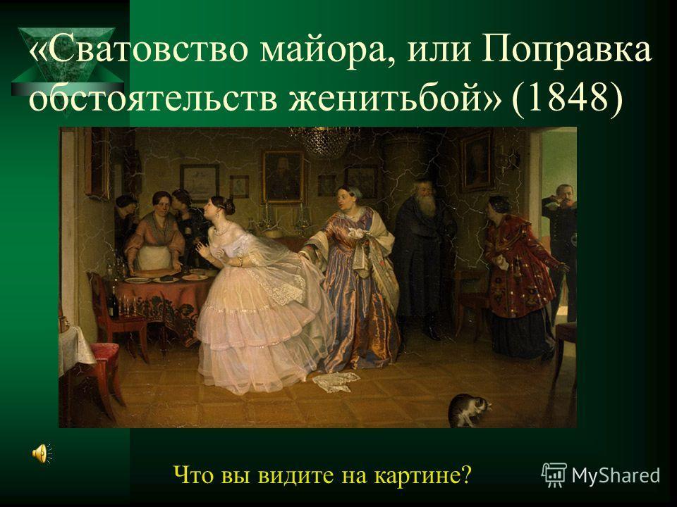 «Сватовство майора, или Поправка обстоятельств женитьбой» (1848) Что вы видите на картине?