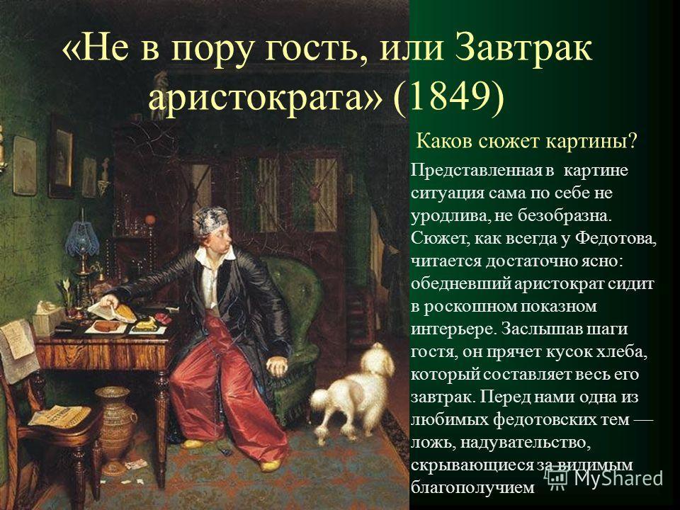 «Не в пору гость, или Завтрак аристократа» (1849) Каков сюжет картины? Представленная в картине ситуация сама по себе не уродлива, не безобразна. Сюжет, как всегда у Федотова, читается достаточно ясно: обедневший аристократ сидит в роскошном показном