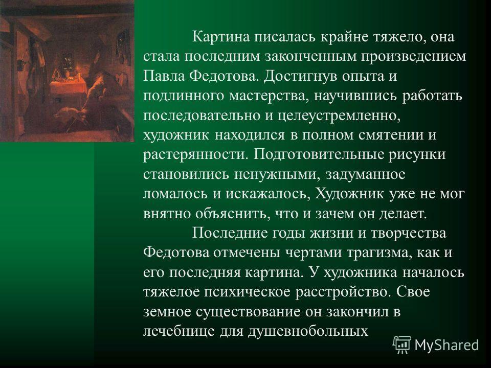 Картина писалась крайне тяжело, она стала последним законченным произведением Павла Федотова. Достигнув опыта и подлинного мастерства, научившись работать последовательно и целеустремленно, художник находился в полном смятении и растерянности. Подгот
