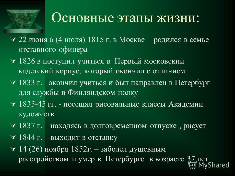Основные этапы жизни: 22 июня 6 (4 июля) 1815 г. в Москве – родился в семье отставного офицера 1826 в поступил учиться в Первый московский кадетский корпус, который окончил с отличием 1833 г. –окончил учиться и был направлен в Петербург для службы в