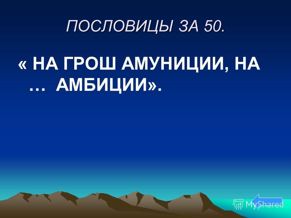 ПОСЛОВИЦЫ ЗА 50. « НА ГРОШ АМУНИЦИИ, НА … АМБИЦИИ».