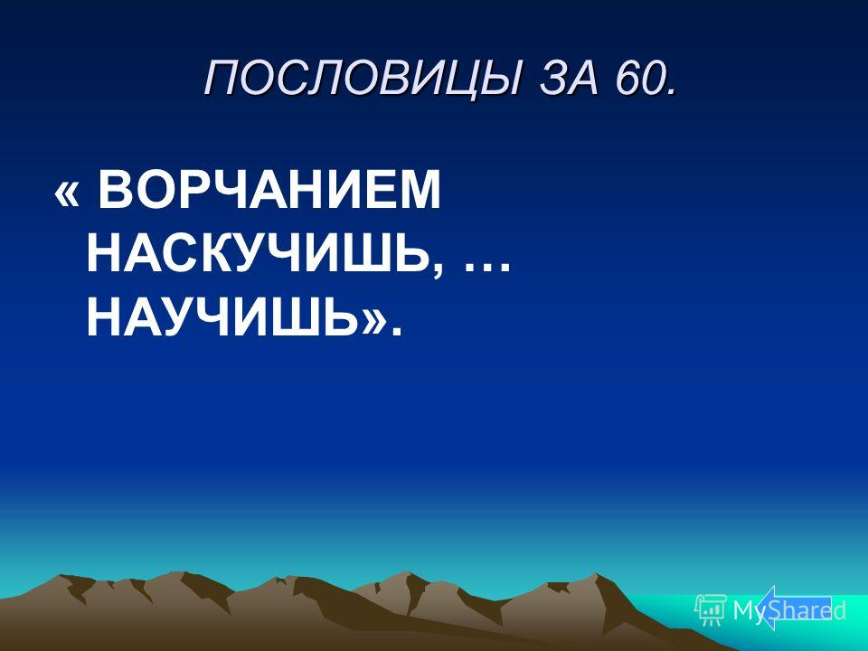 ПОСЛОВИЦЫ ЗА 60. ПОСЛОВИЦЫ ЗА 60. « ВОРЧАНИЕМ НАСКУЧИШЬ, … НАУЧИШЬ».