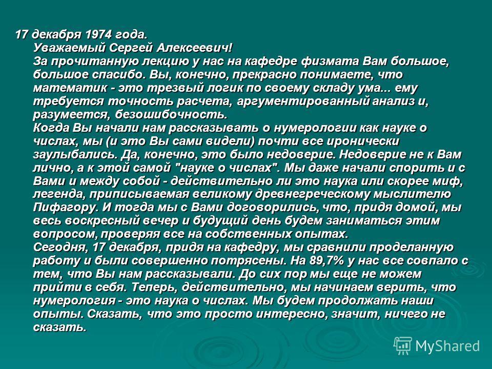 17 декабря 1974 года. Уважаемый Сергей Алексеевич! За прочитанную лекцию у нас на кафедре физмата Вам большое, большое спасибо. Вы, конечно, прекрасно понимаете, что математик - это трезвый логик по своему складу ума... ему требуется точность расчета