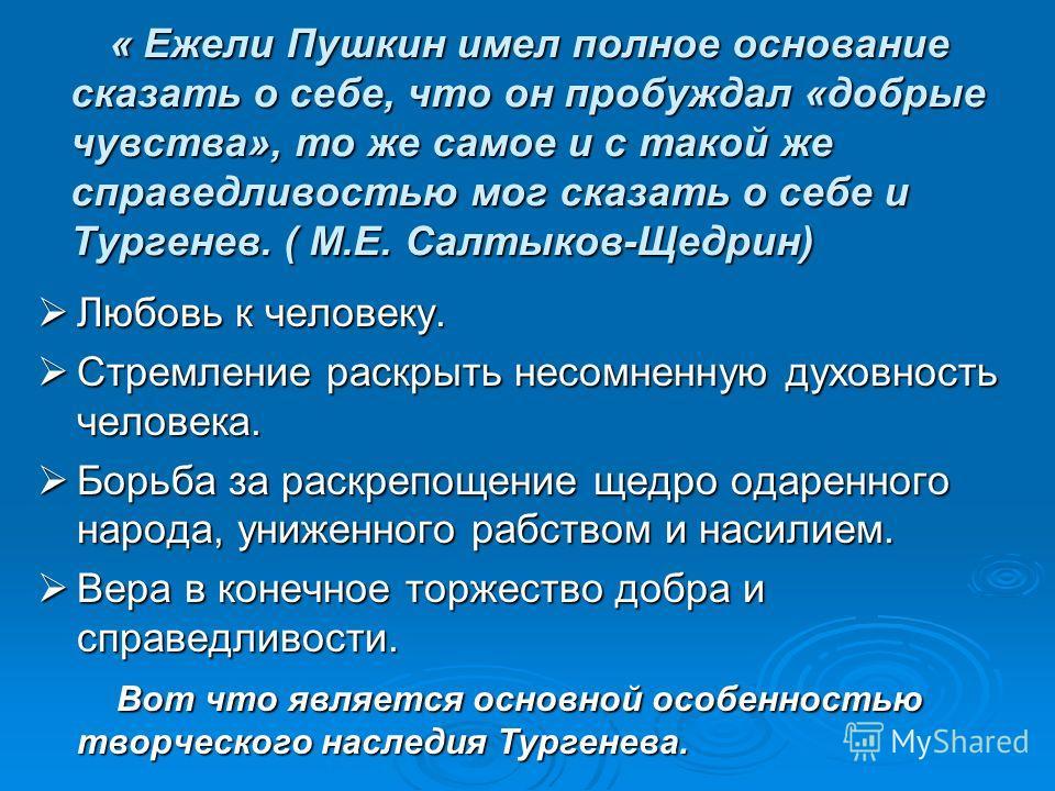 « Ежели Пушкин имел полное основание сказать о себе, что он пробуждал «добрые чувства», то же самое и с такой же справедливостью мог сказать о себе и Тургенев. ( М.Е. Салтыков-Щедрин) « Ежели Пушкин имел полное основание сказать о себе, что он пробуж