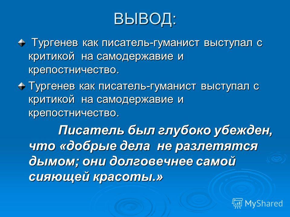 ВЫВОД: Тургенев как писатель-гуманист выступал с критикой на самодержавие и крепостничество. Тургенев как писатель-гуманист выступал с критикой на самодержавие и крепостничество. Тургенев как писатель-гуманист выступал с критикой на самодержавие и кр