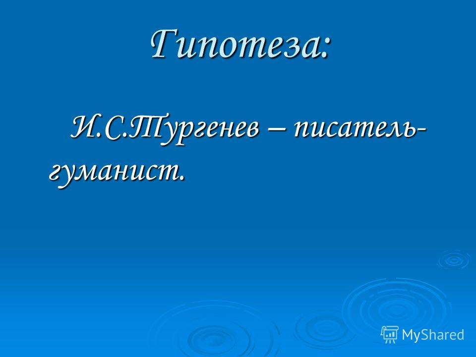 Гипотеза: И.С.Тургенев – писатель- гуманист. И.С.Тургенев – писатель- гуманист.