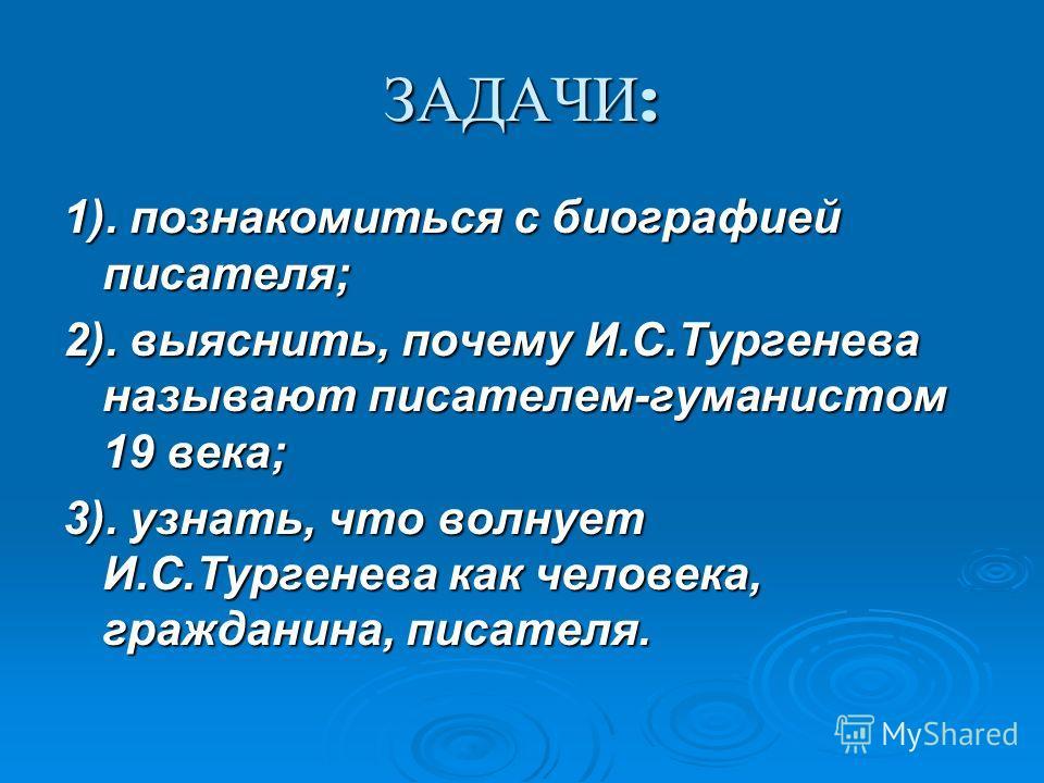 ЗАДАЧИ : 1). познакомиться с биографией писателя; 2). выяснить, почему И.С.Тургенева называют писателем-гуманистом 19 века; 3). узнать, что волнует И.С.Тургенева как человека, гражданина, писателя.