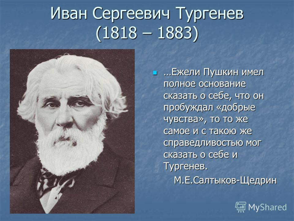 Иван Сергеевич Тургенев (1818 – 1883) …Ежели Пушкин имел полное основание сказать о себе, что он пробуждал «добрые чувства», то то же самое и с такою же справедливостью мог сказать о себе и Тургенев. …Ежели Пушкин имел полное основание сказать о себе
