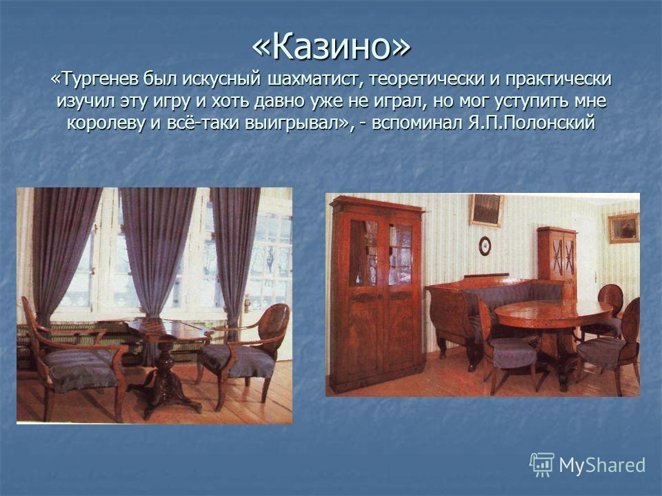 «Казино» «Тургенев был искусный шахматист, теоретически и практически изучил эту игру и хоть давно уже не играл, но мог уступить мне королеву и всё-таки выигрывал», - вспоминал Я.П.Полонский