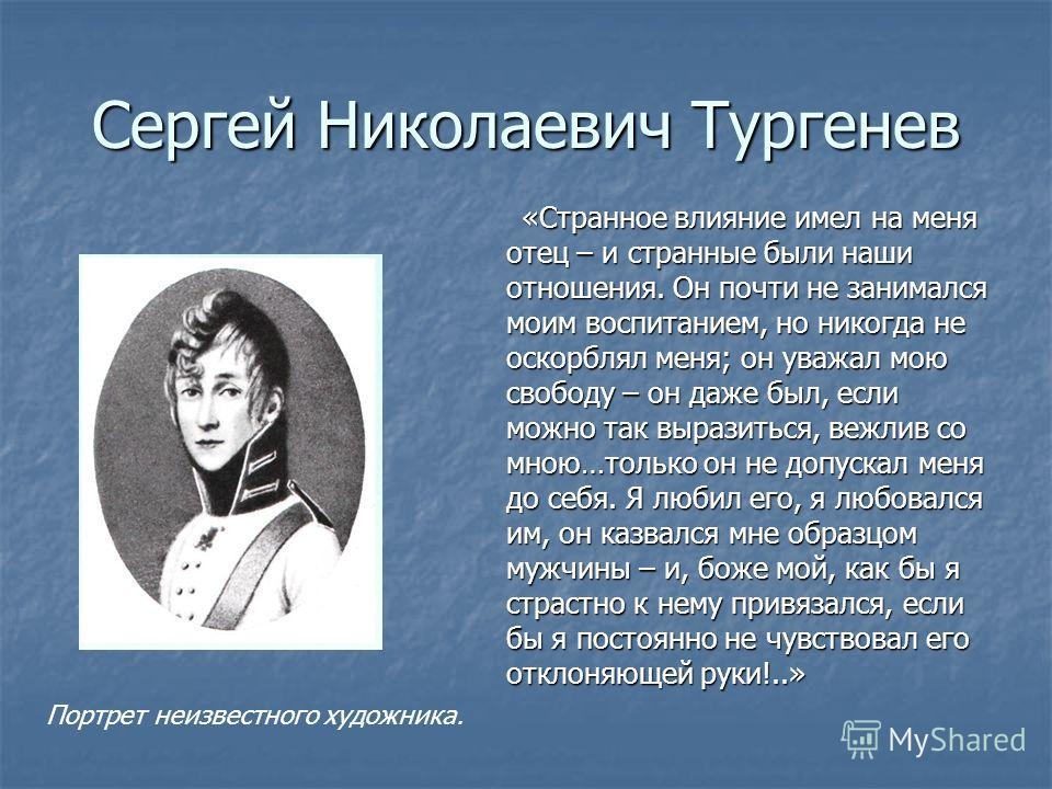 Сергей Николаевич Тургенев «Странное влияние имел на меня отец – и странные были наши отношения. Он почти не занимался моим воспитанием, но никогда не оскорблял меня; он уважал мою свободу – он даже был, если можно так выразиться, вежлив со мною…толь