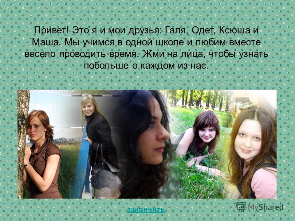 Привет! Это я и мои друзья: Галя, Одет, Ксюша и Маша. Мы учимся в одной школе и любим вместе весело проводить время. Жми на лица, чтобы узнать побольше о каждом из нас. закончить
