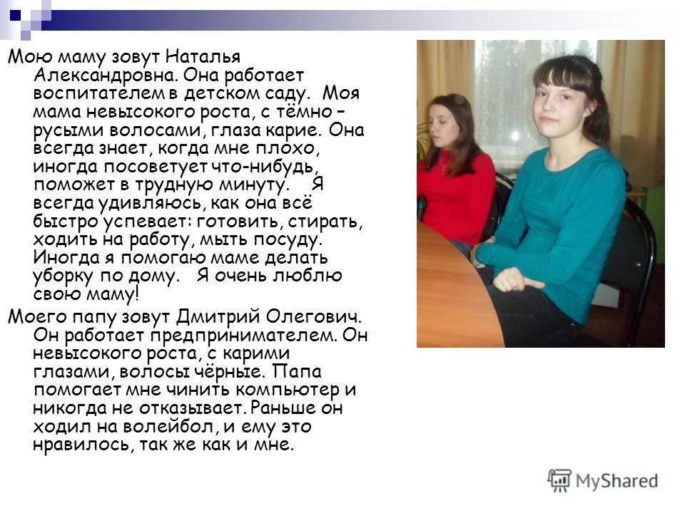 Мою маму зовут Наталья Александровна. Она работает воспитателем в детском саду. Моя мама невысокого роста, с тёмно – русыми волосами, глаза карие. Она всегда знает, когда мне плохо, иногда посоветует что-нибудь, поможет в трудную минуту. Я всегда уди