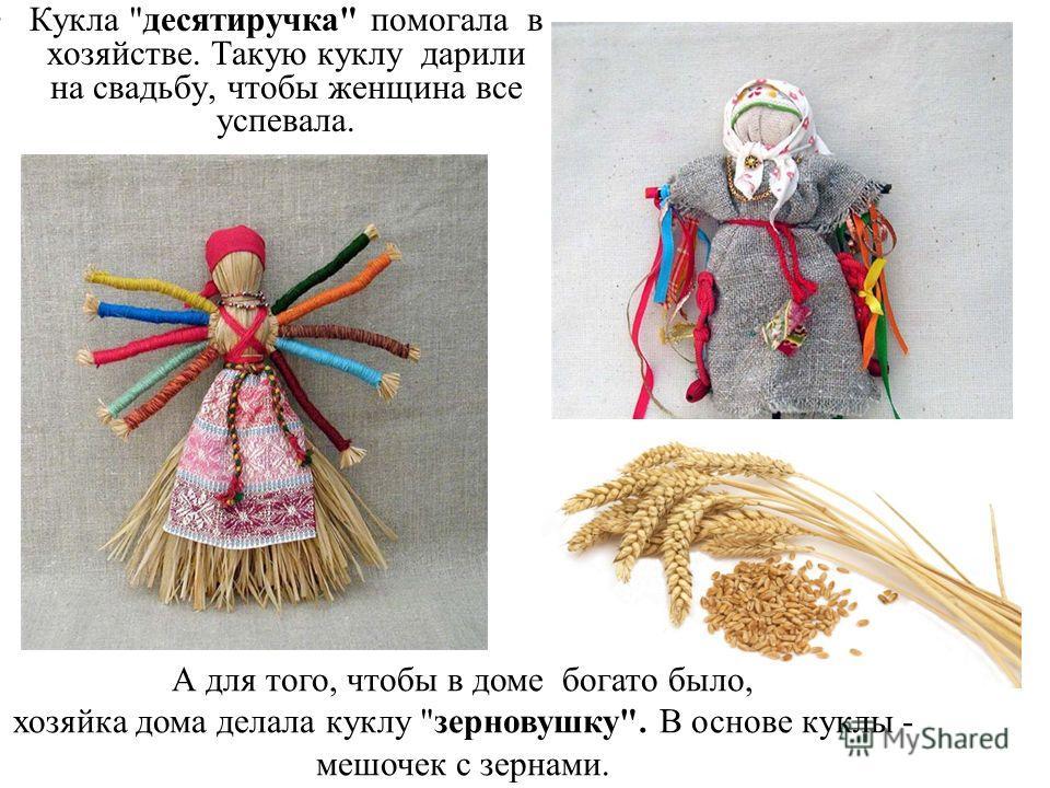 Кукла десятиручка помогала в хозяйстве. Такую куклу дарили на свадьбу, чтобы женщина все успевала. А для того, чтобы в доме богато было, хозяйка дома делала куклу зерновушку. В основе куклы - мешочек с зернами.