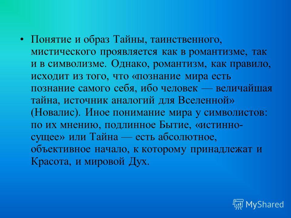 Понятие и образ Тайны, таинственного, мистического проявляется как в романтизме, так и в символизме. Однако, романтизм, как правило, исходит из того, что «познание мира есть познание самого себя, ибо человек величайшая тайна, источник аналогий для Вс