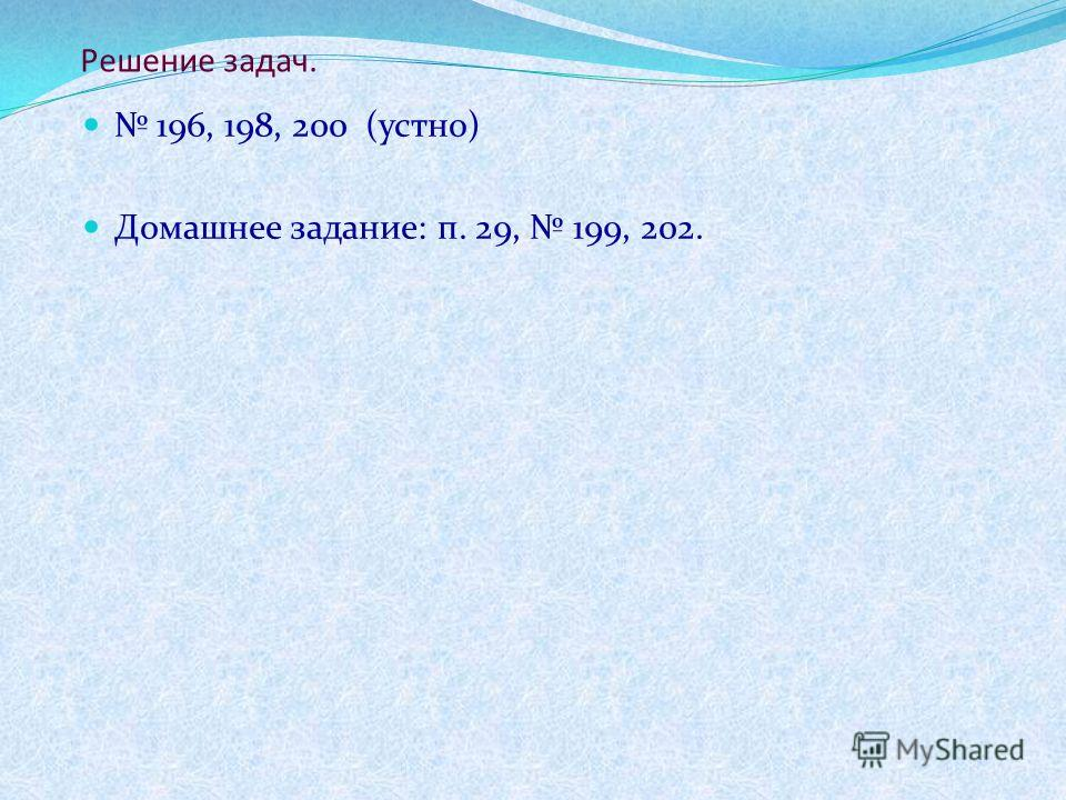 Решение задач. 196, 198, 200 (устно) Домашнее задание: п. 29, 199, 202.