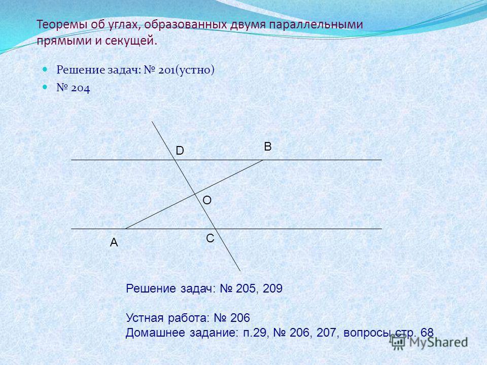 Теоремы об углах, образованных двумя параллельными прямыми и секущей. Решение задач: 201(устно) 204 А В С D О Решение задач: 205, 209 Устная работа: 206 Домашнее задание: п.29, 206, 207, вопросы стр. 68