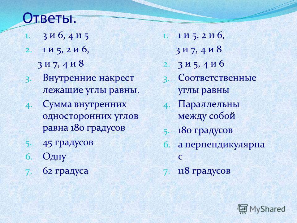 Ответы. 1. 3 и 6, 4 и 5 2. 1 и 5, 2 и 6, 3 и 7, 4 и 8 3. Внутренние накрест лежащие углы равны. 4. Сумма внутренних односторонних углов равна 180 градусов 5. 45 градусов 6. Одну 7. 62 градуса 1. 1 и 5, 2 и 6, 3 и 7, 4 и 8 2. 3 и 5, 4 и 6 3. Соответст
