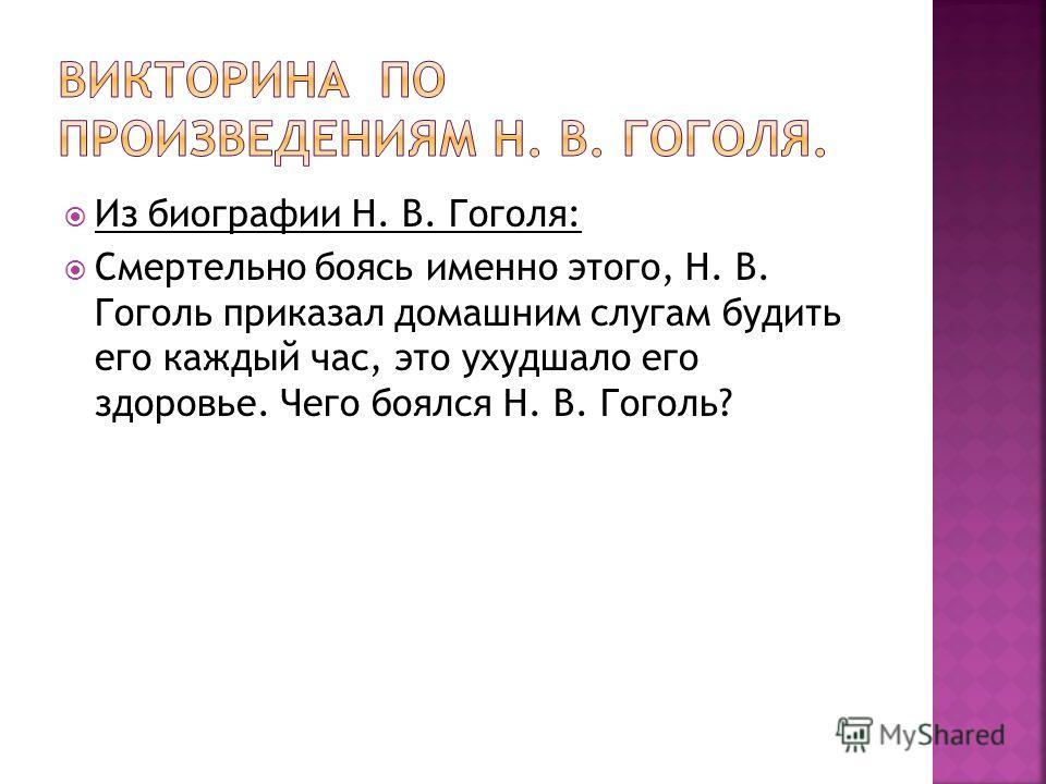 Из биографии Н. В. Гоголя: Смертельно боясь именно этого, Н. В. Гоголь приказал домашним слугам будить его каждый час, это ухудшало его здоровье. Чего боялся Н. В. Гоголь?