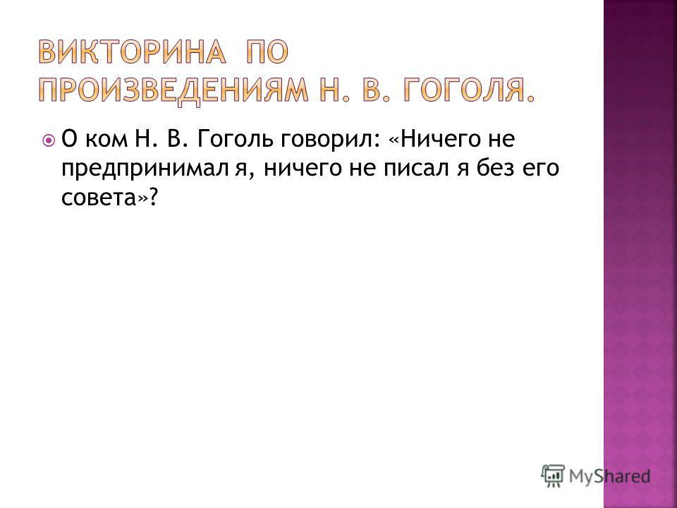 О ком Н. В. Гоголь говорил: «Ничего не предпринимал я, ничего не писал я без его совета»?