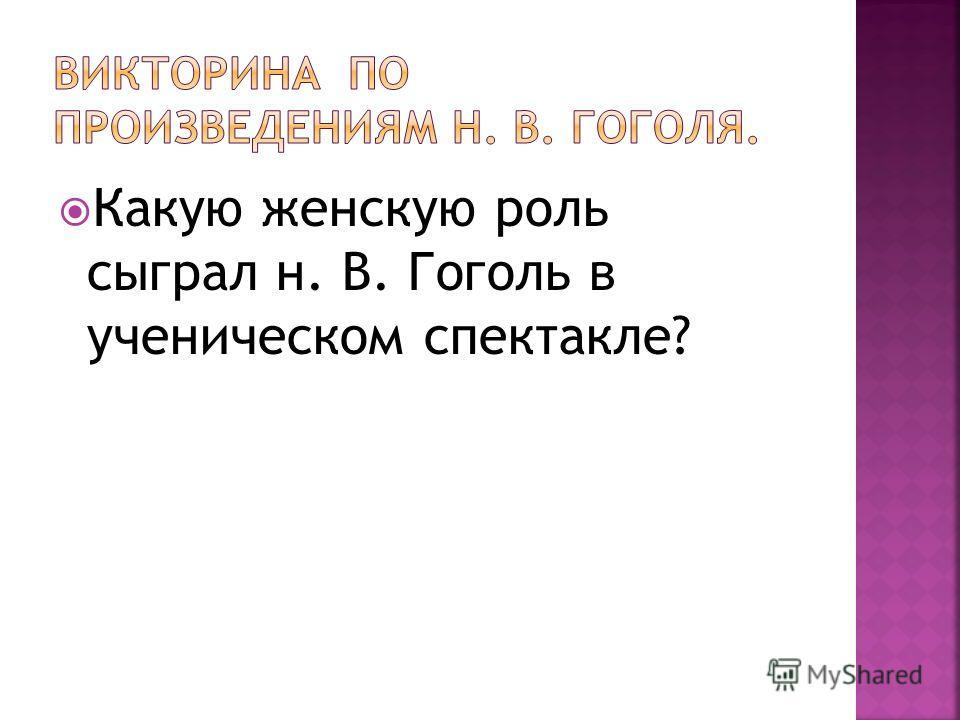 Какую женскую роль сыграл н. В. Гоголь в ученическом спектакле?
