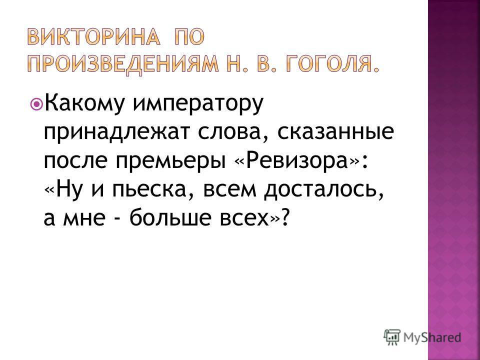 Какому императору принадлежат слова, сказанные после премьеры «Ревизора»: «Ну и пьеска, всем досталось, а мне - больше всех»?