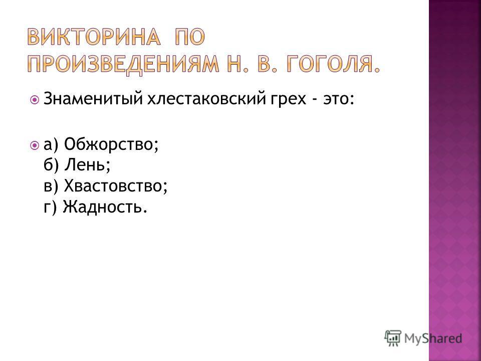Знаменитый хлестаковский грех - это: а) Обжорство; б) Лень; в) Хвастовство; г) Жадность.