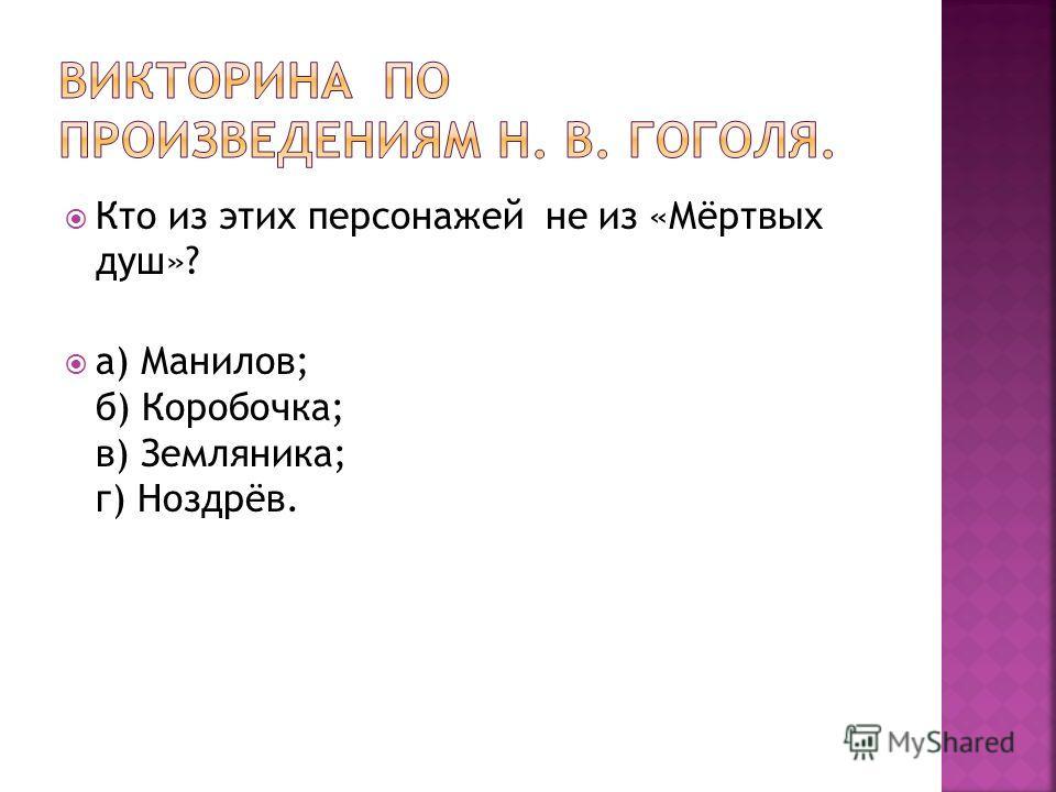 Кто из этих персонажей не из «Мёртвых душ»? а) Манилов; б) Коробочка; в) Земляника; г) Ноздрёв.